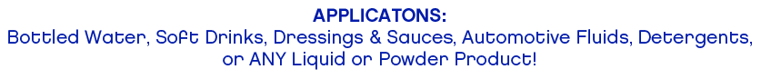 APPLICATIONS: Bottled Water, Soft Drinks, Dressings & Sauces, Automotive Fluids, Detergents,or ANY Liquid or Powder Product!